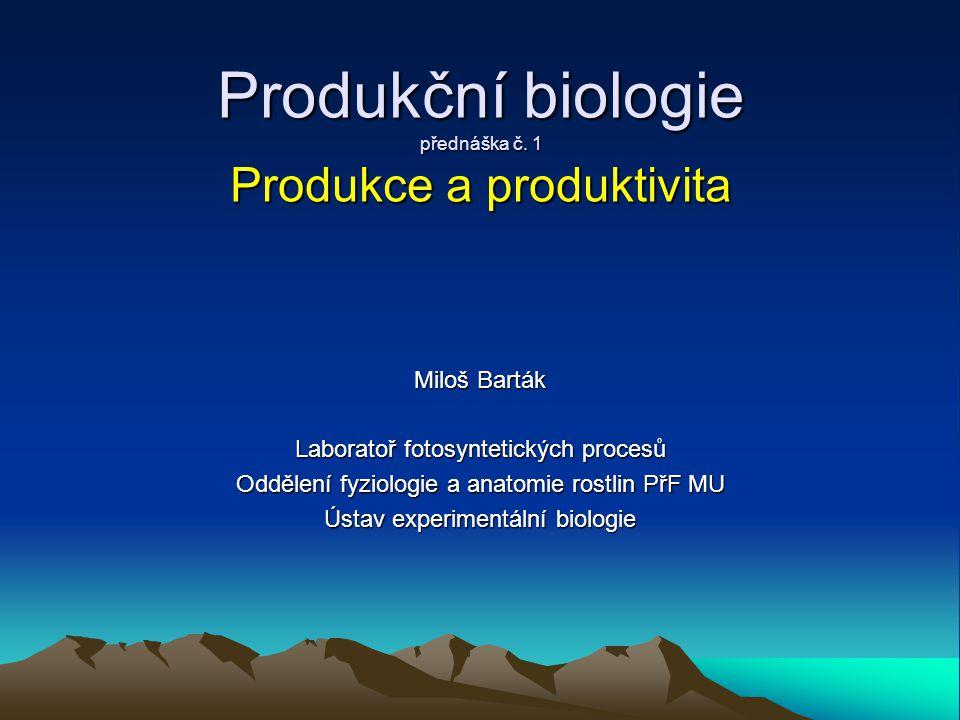 Produkční biologie přednáška č. 1 Produkce a produktivita Miloš Barták Laboratoř fotosyntetických procesů Oddělení fyziologie a anatomie rostlin PřF M