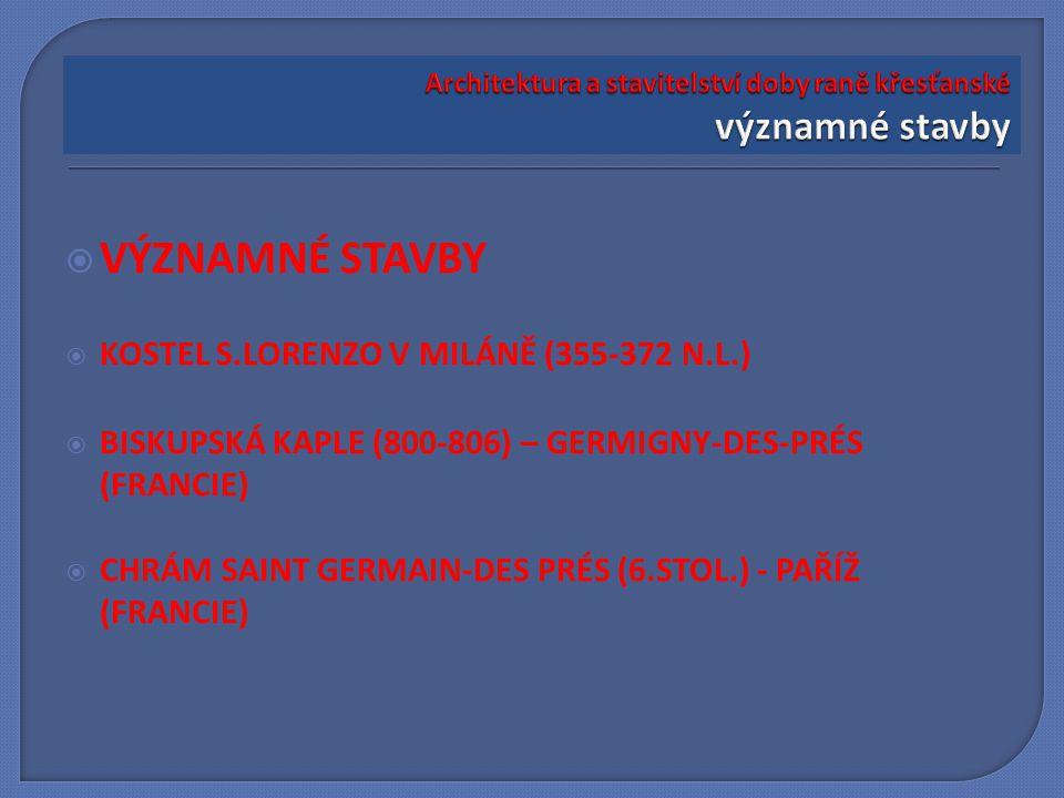  VÝZNAMNÉ STAVBY  KOSTEL S.LORENZO V MILÁNĚ (355-372 N.L.)  BISKUPSKÁ KAPLE (800-806) – GERMIGNY-DES-PRÉS (FRANCIE)  CHRÁM SAINT GERMAIN-DES PRÉS (6.STOL.) - PAŘÍŽ (FRANCIE)