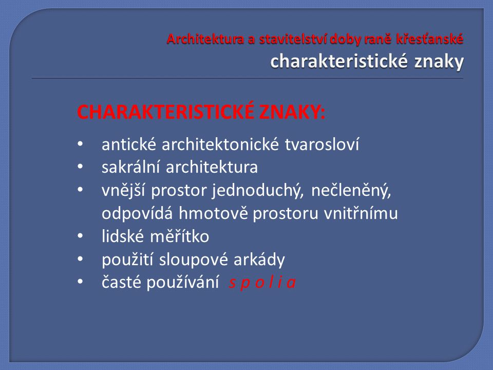 CHARAKTERISTICKÉ ZNAKY: antické architektonické tvarosloví sakrální architektura vnější prostor jednoduchý, nečleněný, odpovídá hmotově prostoru vnitřnímu lidské měřítko použití sloupové arkády časté používání s p o l i a