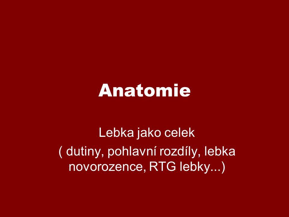 Anatomie Lebka jako celek ( dutiny, pohlavní rozdíly, lebka novorozence, RTG lebky...)