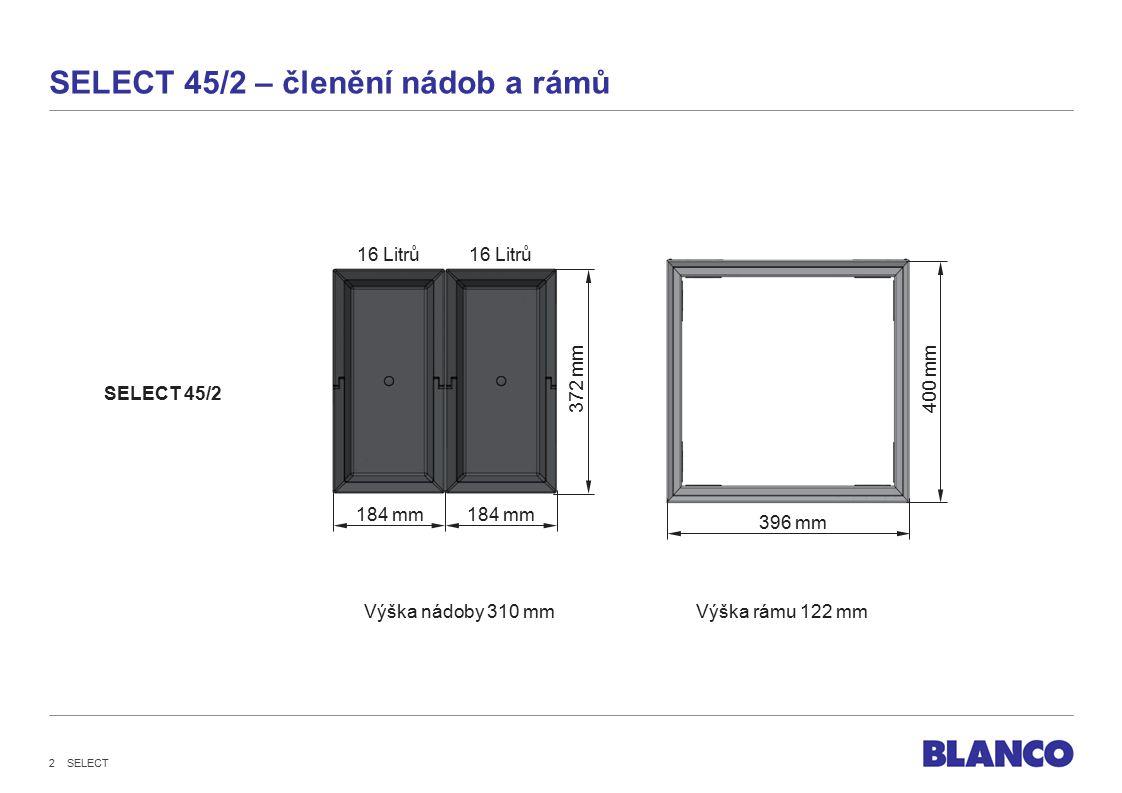 SELECT 2 SELECT 45/2 – členění nádob a rámů 184 mm 396 mm 372 mm400 mm Výška nádoby 310 mm 184 mm 16 Litrů Výška rámu 122 mm SELECT 45/2