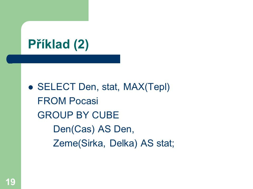 19 Příklad (2) SELECT Den, stat, MAX(Tepl) FROM Pocasi GROUP BY CUBE Den(Cas) AS Den, Zeme(Sirka, Delka) AS stat;