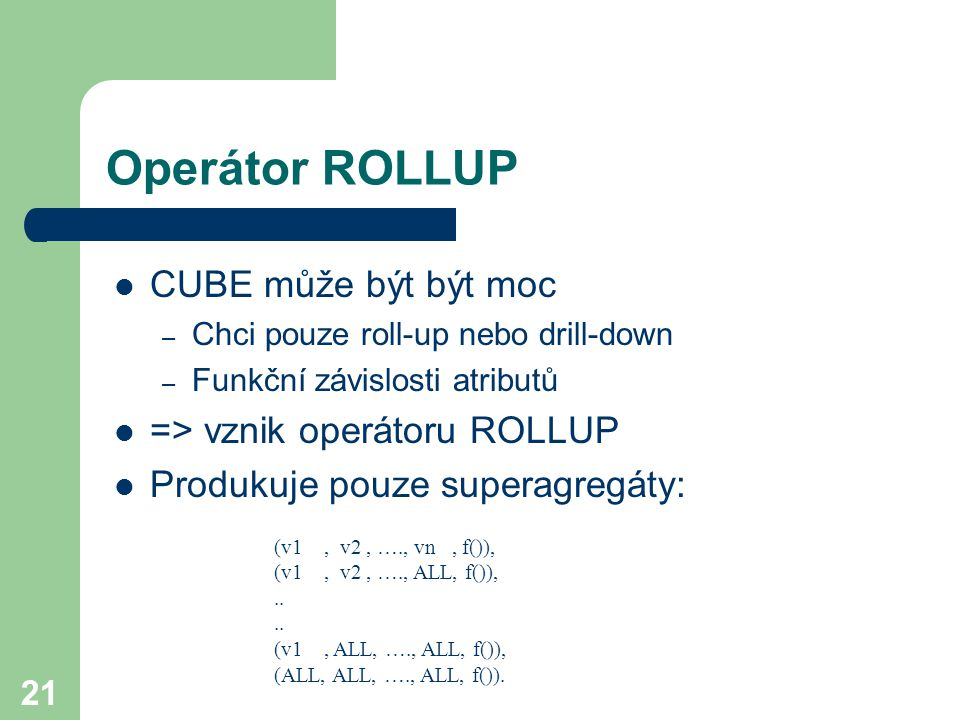21 Operátor ROLLUP CUBE může být být moc – Chci pouze roll-up nebo drill-down – Funkční závislosti atributů => vznik operátoru ROLLUP Produkuje pouze