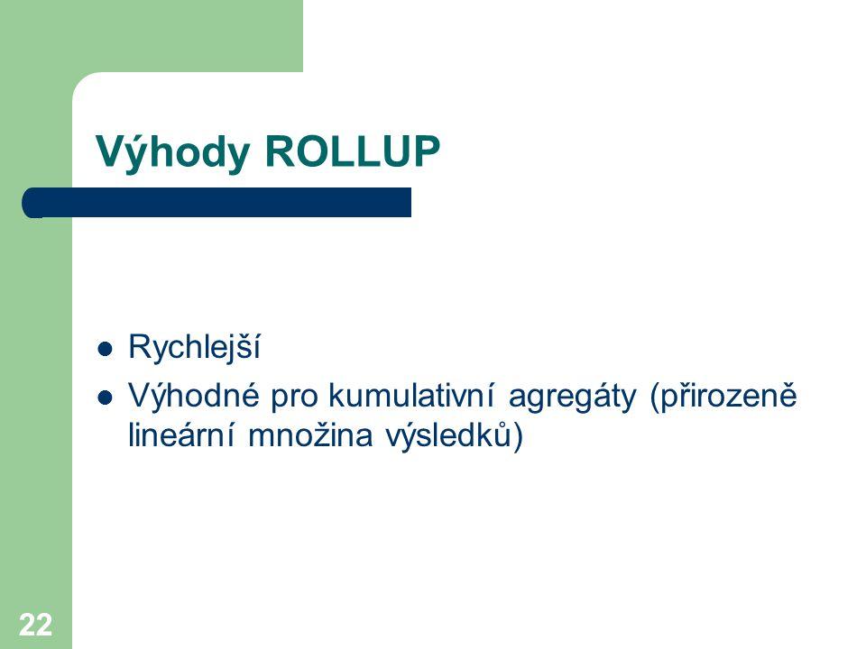 22 Výhody ROLLUP Rychlejší Výhodné pro kumulativní agregáty (přirozeně lineární množina výsledků)