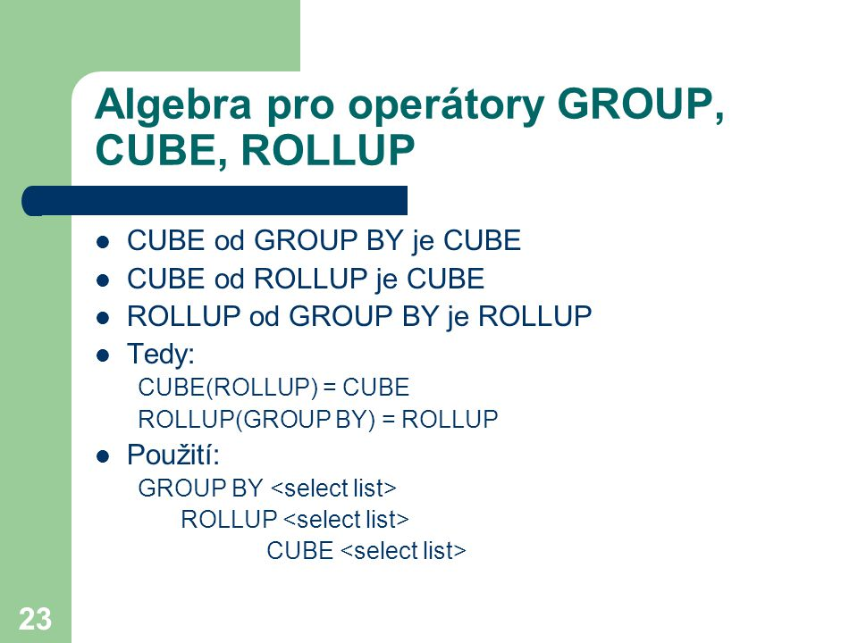 23 Algebra pro operátory GROUP, CUBE, ROLLUP CUBE od GROUP BY je CUBE CUBE od ROLLUP je CUBE ROLLUP od GROUP BY je ROLLUP Tedy: CUBE(ROLLUP) = CUBE RO