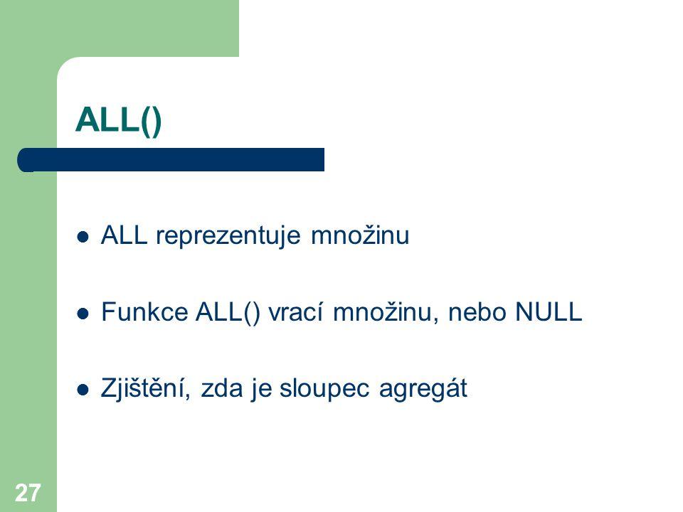27 ALL() ALL reprezentuje množinu Funkce ALL() vrací množinu, nebo NULL Zjištění, zda je sloupec agregát