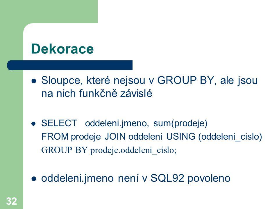 32 Dekorace Sloupce, které nejsou v GROUP BY, ale jsou na nich funkčně závislé SELECT oddeleni.jmeno, sum(prodeje) FROM prodeje JOIN oddeleni USING (o