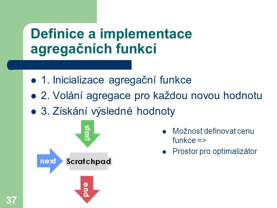 37 Definice a implementace agregačních funkcí 1. Inicializace agregační funkce 2. Volání agregace pro každou novou hodnotu 3. Získání výsledné hodnoty