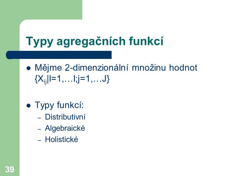 39 Typy agregačních funkcí Mějme 2-dimenzionální množinu hodnot {X ij |I=1,…I;j=1,…J} Typy funkcí: – Distributivní – Algebraické – Holistické