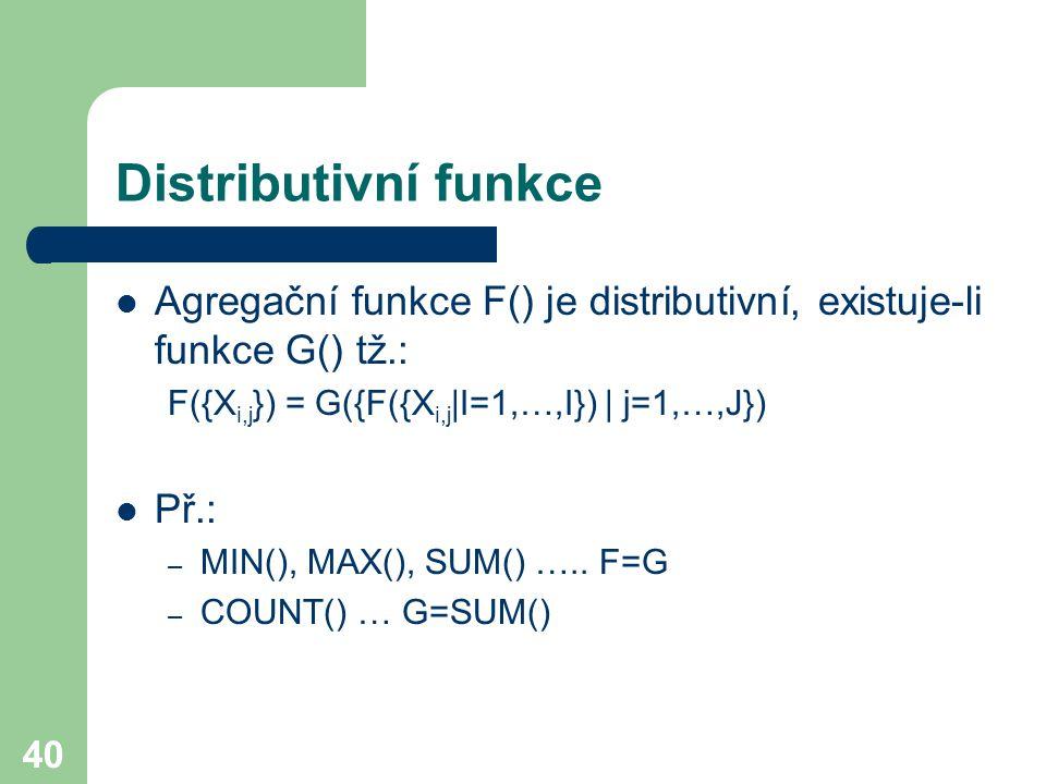 40 Distributivní funkce Agregační funkce F() je distributivní, existuje-li funkce G() tž.: F({X i,j }) = G({F({X i,j |I=1,…,I}) | j=1,…,J}) Př.: – MIN
