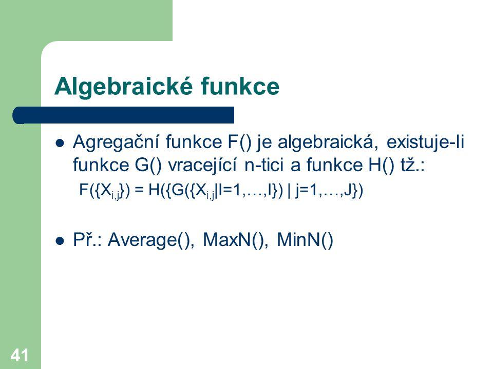41 Algebraické funkce Agregační funkce F() je algebraická, existuje-li funkce G() vracející n-tici a funkce H() tž.: F({X i,j }) = H({G({X i,j |I=1,…,