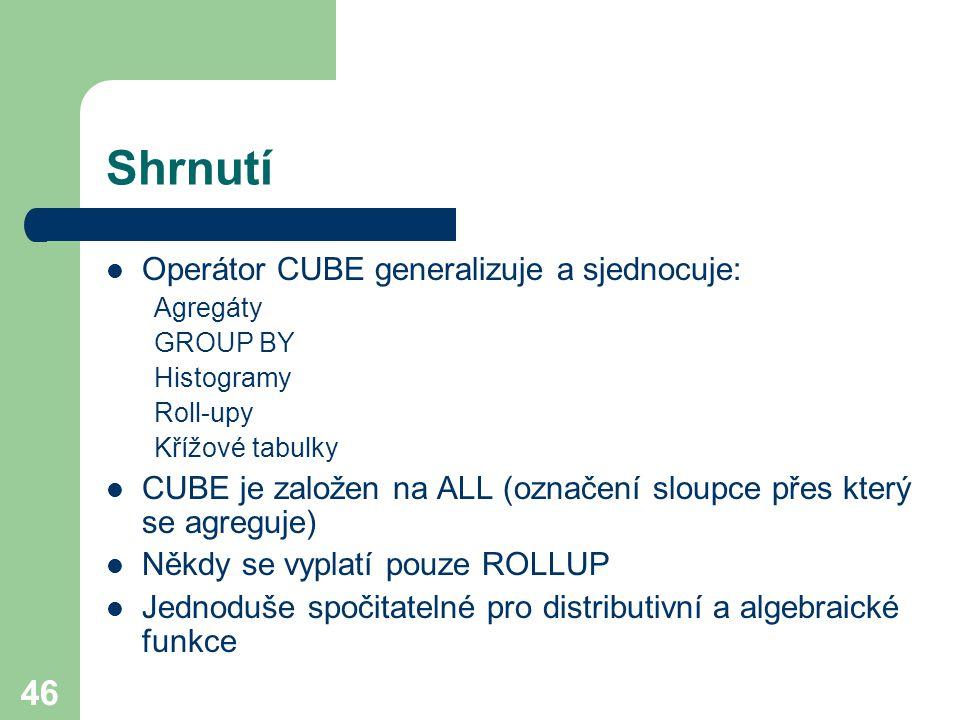46 Shrnutí Operátor CUBE generalizuje a sjednocuje: Agregáty GROUP BY Histogramy Roll-upy Křížové tabulky CUBE je založen na ALL (označení sloupce pře