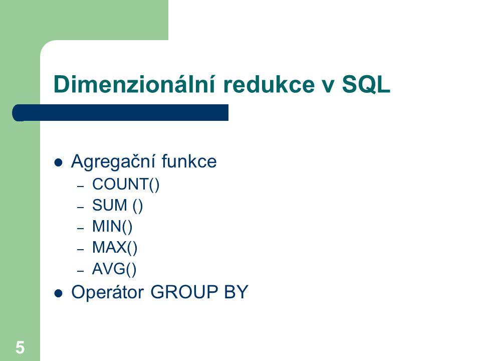 5 Dimenzionální redukce v SQL Agregační funkce – COUNT() – SUM () – MIN() – MAX() – AVG() Operátor GROUP BY