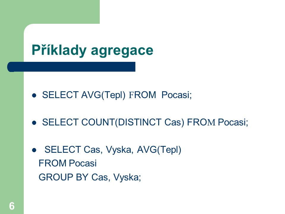 6 Příklady agregace SELECT AVG(Tepl) F ROM Pocasi; SELECT COUNT(DISTINCT Cas) FRO M Pocasi; SELECT Cas, Vyska, AVG(Tepl) FROM Pocasi GROUP BY Cas, Vyska;