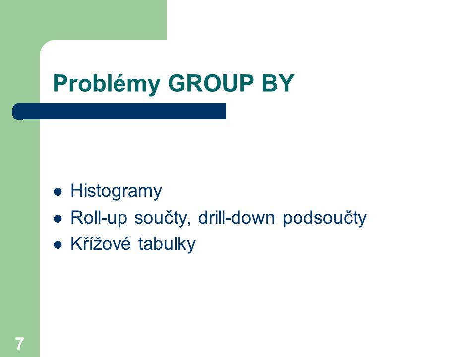 7 Problémy GROUP BY Histogramy Roll-up součty, drill-down podsoučty Křížové tabulky