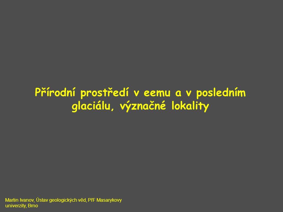 Přírodní prostředí v eemu a v posledním glaciálu, význačné lokality Martin Ivanov, Ústav geologických věd, PřF Masarykovy univerzity, Brno