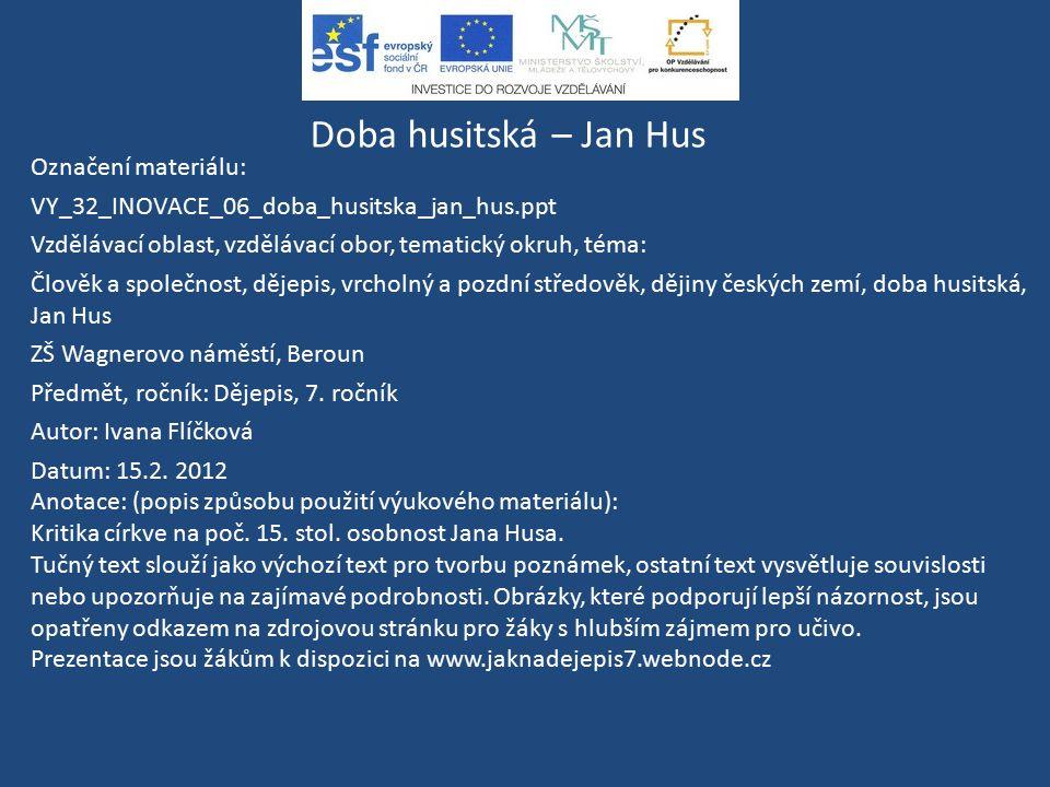 Doba husitská – Jan Hus Označení materiálu: VY_32_INOVACE_06_doba_husitska_jan_hus.ppt Vzdělávací oblast, vzdělávací obor, tematický okruh, téma: Člov