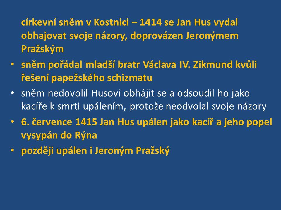 církevní sněm v Kostnici – 1414 se Jan Hus vydal obhajovat svoje názory, doprovázen Jeronýmem Pražským sněm pořádal mladší bratr Václava IV. Zikmund k