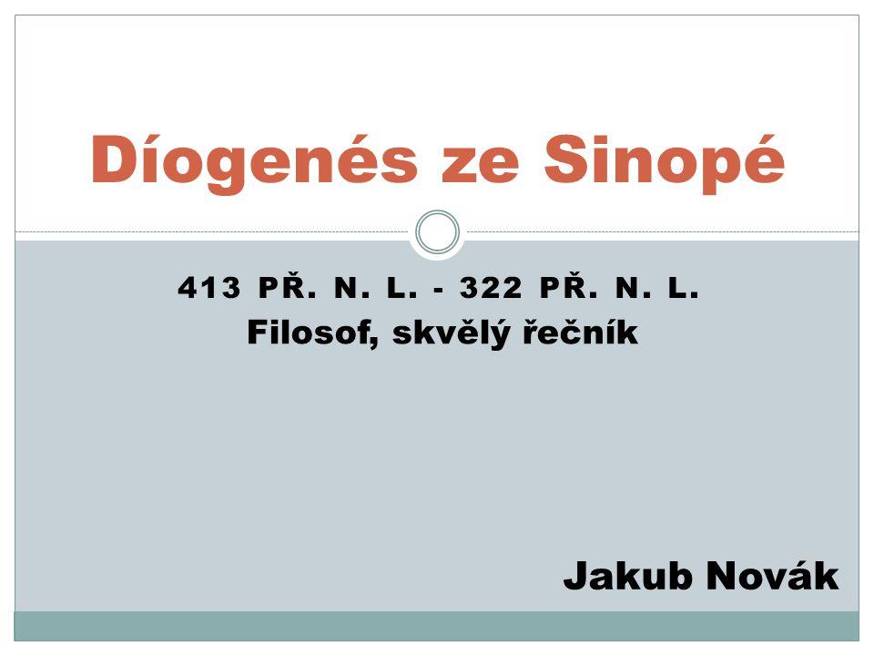 413 PŘ. N. L. - 322 PŘ. N. L. Díogenés ze Sinopé Jakub Novák Filosof, skvělý řečník
