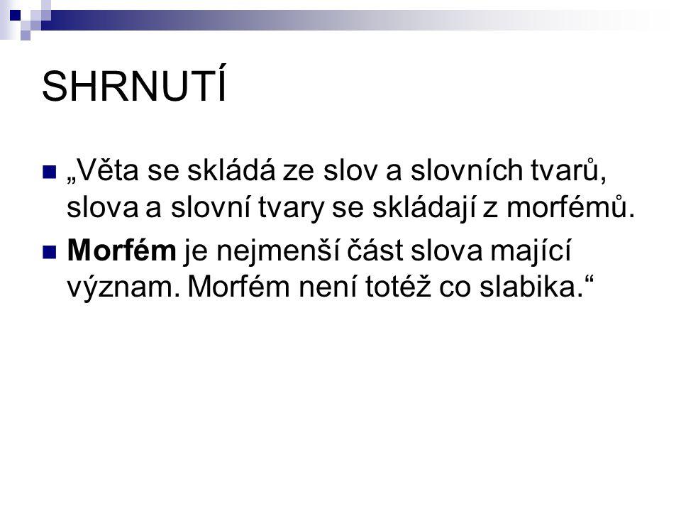"""SHRNUTÍ """"Věta se skládá ze slov a slovních tvarů, slova a slovní tvary se skládají z morfémů. Morfém je nejmenší část slova mající význam. Morfém není"""