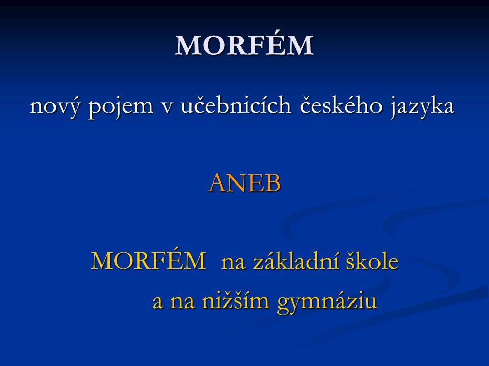 MORFÉM nový pojem v učebnicích českého jazyka ANEB MORFÉM na základní škole a na nižším gymnáziu a na nižším gymnáziu