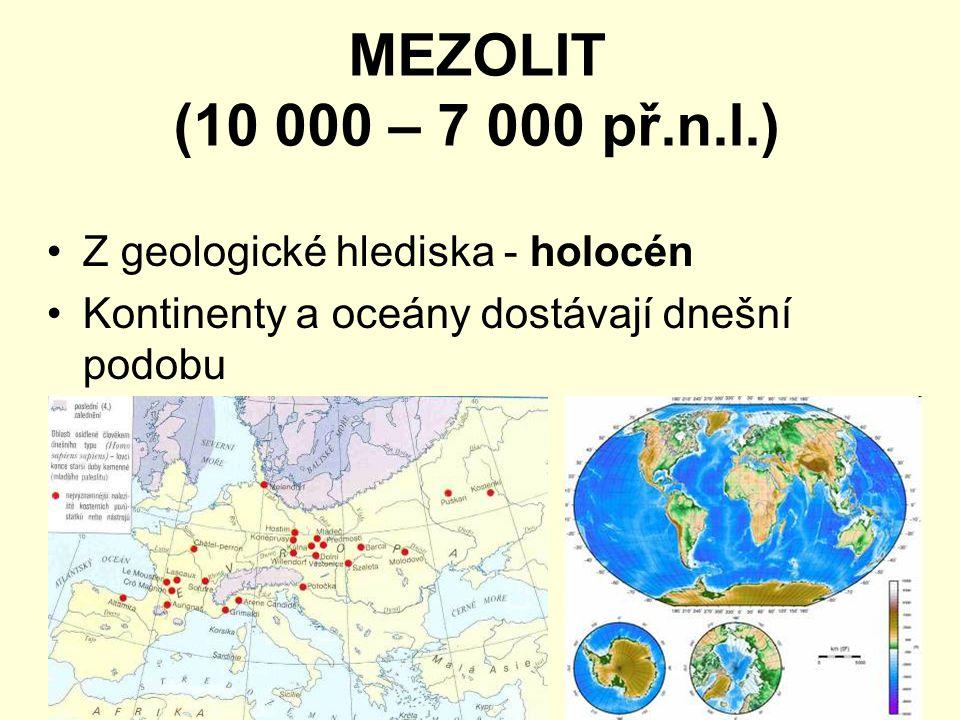 MEZOLIT (10 000 – 7 000 př.n.l.) Z geologické hlediska - holocén Kontinenty a oceány dostávají dnešní podobu