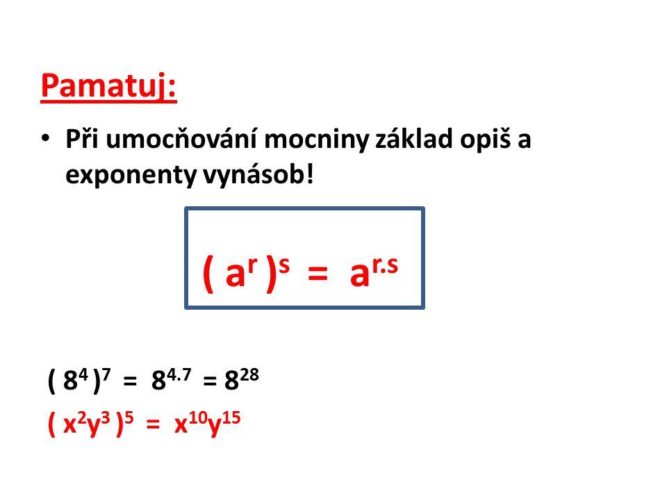 Pamatuj: Při umocňování mocniny základ opiš a exponenty vynásob! ( a r ) s = a r.s ( 8 4 ) 7 = 8 4.7 = 8 28 ( x 2 y 3 ) 5 = x 10 y 15