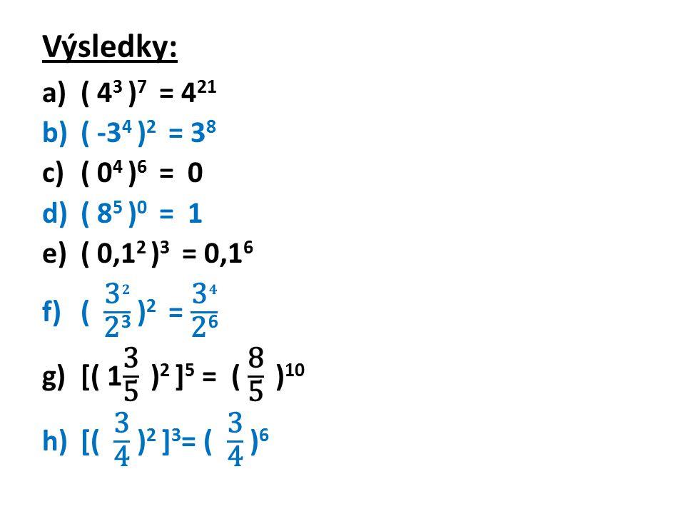 Zjednoduš: a)( 4a 3 b 2 ) 3 = b)( - 2a 5 b) 6 = c)( -x 2 y 3 z) 6 = d)( 1,2xy 3 z 2 ) 2 = e)( 0,1p 3 q) 2 = f)[(x 3 ) 2 )] 5 = g)[-(y 2 ) 3 )] 3 = h)[-(2x 4 y 3 ) 2 ] 2 =