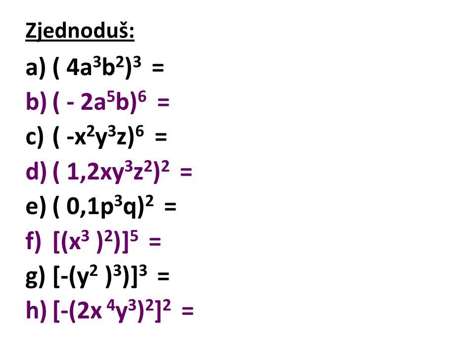 Výsledky: a)( 4a 3 b 2 ) 3 = 64a 9 b 6 b)( - 2a 5 b) 6 = -64a 30 b 6 c)( -x 2 y 3 z) 6 = x 12 y 18 z 6 d)( 1,2xy 3 z 2 ) 2 = 1,44x 2 y 6 z 4 e)( 0,1p 3 q) 2 = 0,01p 6 q 2 f)[(x 3 ) 2 )] 5 = x 30 g)[-(y 2 ) 3 )] 3 = y 18 h)[-(2x 4 y 3 ) 2 ] 2 = 16x 16 y 12