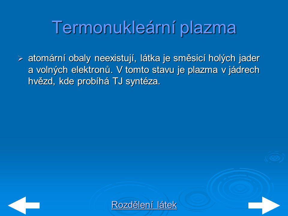 Rozdělení látek Rozdělení látekTermonukleární plazma  atomární obaly neexistují, látka je směsicí holých jader a volných elektronů. V tomto stavu je