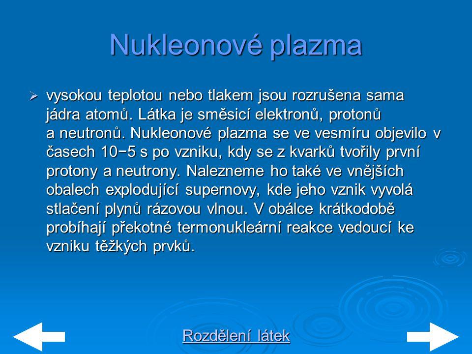 Rozdělení látek Rozdělení látekNukleonové plazma  vysokou teplotou nebo tlakem jsou rozrušena sama jádra atomů. Látka je směsicí elektronů, protonů a
