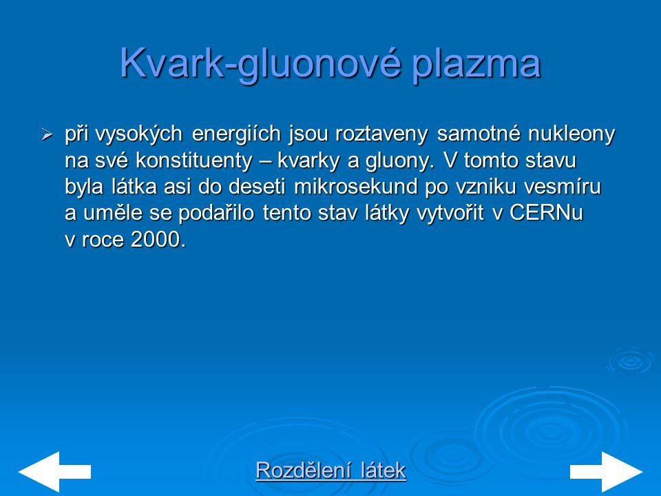 Rozdělení látek Rozdělení látekKvark-gluonové plazma  při vysokých energiích jsou roztaveny samotné nukleony na své konstituenty – kvarky a gluony. V