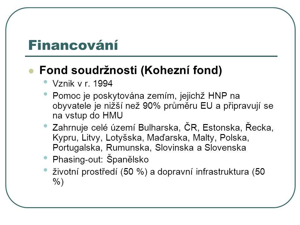 Financování Fond soudržnosti (Kohezní fond) Vznik v r. 1994 Pomoc je poskytována zemím, jejichž HNP na obyvatele je nižší než 90% průměru EU a připrav