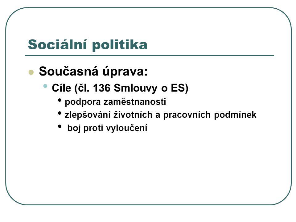 Sociální politika Současná úprava: Cíle (čl. 136 Smlouvy o ES) podpora zaměstnanosti zlepšování životních a pracovních podmínek boj proti vyloučení