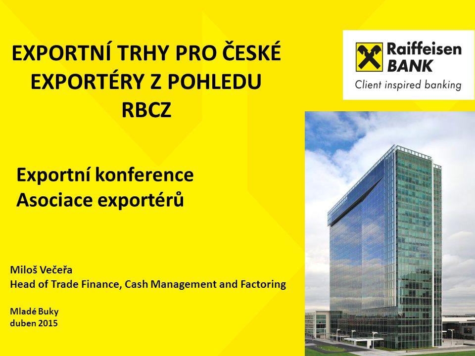 EXPORTNÍ TRHY PRO ČESKÉ EXPORTÉRY Z POHLEDU RBCZ Miloš Večeřa Head of Trade Finance, Cash Management and Factoring Mladé Buky duben 2015 Exportní konf