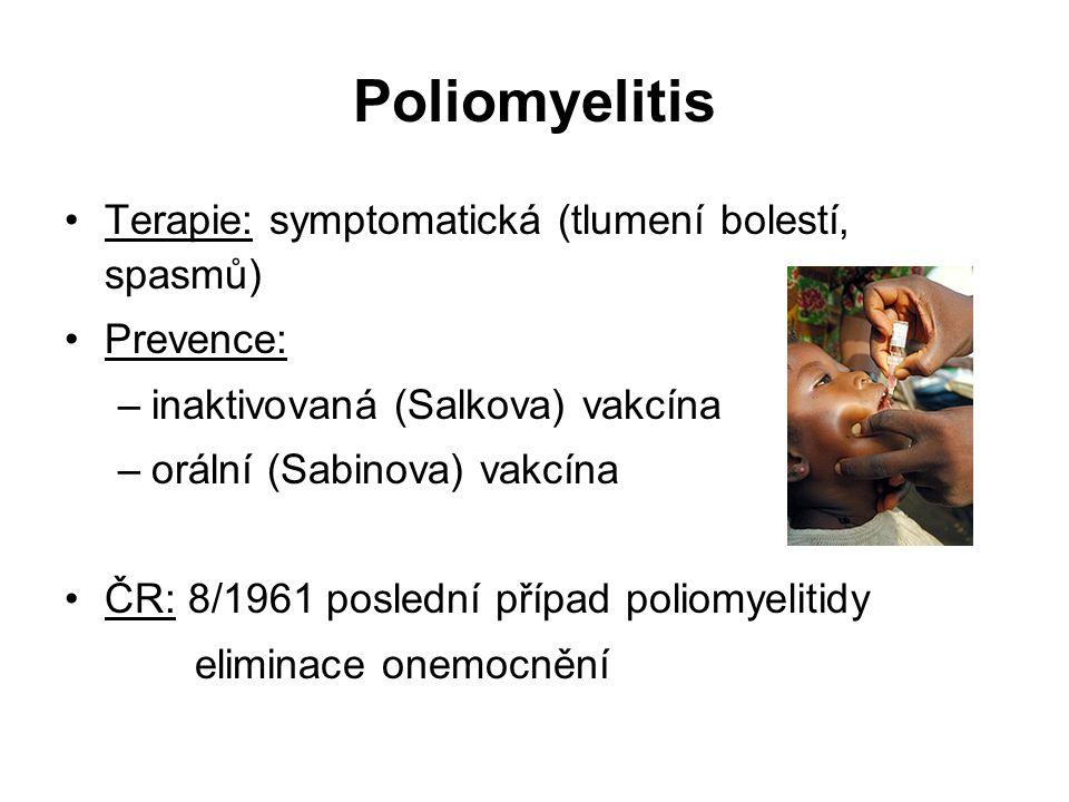 Poliomyelitis Terapie: symptomatická (tlumení bolestí, spasmů) Prevence: –inaktivovaná (Salkova) vakcína –orální (Sabinova) vakcína ČR: 8/1961 poslední případ poliomyelitidy eliminace onemocnění