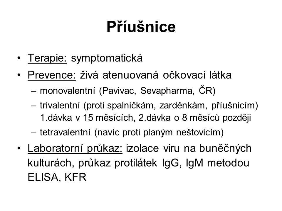 Příušnice Terapie: symptomatická Prevence: živá atenuovaná očkovací látka –monovalentní (Pavivac, Sevapharma, ČR) –trivalentní (proti spalničkám, zarděnkám, příušnicím) 1.dávka v 15 měsících, 2.dávka o 8 měsíců později –tetravalentní (navíc proti planým neštovicím) Laboratorní průkaz: izolace viru na buněčných kulturách, průkaz protilátek IgG, IgM metodou ELISA, KFR