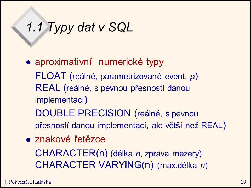 J. Pokorný, I Halaška10 1.1 Typy dat v SQL l aproximativní numerické typy FLOAT ( reálné, parametrizované event. p ) REAL ( reálné, s pevnou přesností