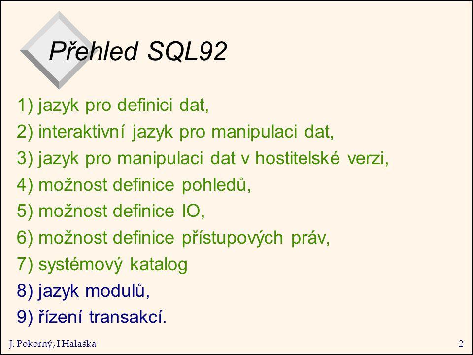 J. Pokorný, I Halaška2 Přehled SQL92 1) jazyk pro definici dat, 2) interaktivní jazyk pro manipulaci dat, 3) jazyk pro manipulaci dat v hostitelské ve