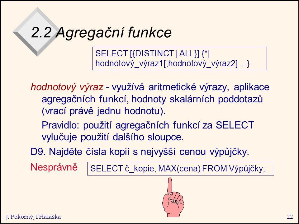 J. Pokorný, I Halaška22 2.2 Agregační funkce hodnotový výraz - využívá aritmetické výrazy, aplikace agregačních funkcí, hodnoty skalárních poddotazů (