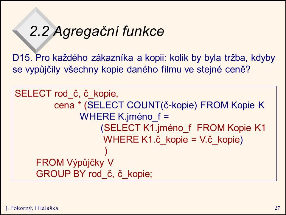 J. Pokorný, I Halaška27 2.2 Agregační funkce SELECT rod_č, č_kopie, cena * (SELECT COUNT(č-kopie) FROM Kopie K WHERE K.jméno_f = (SELECT K1.jméno_f FR
