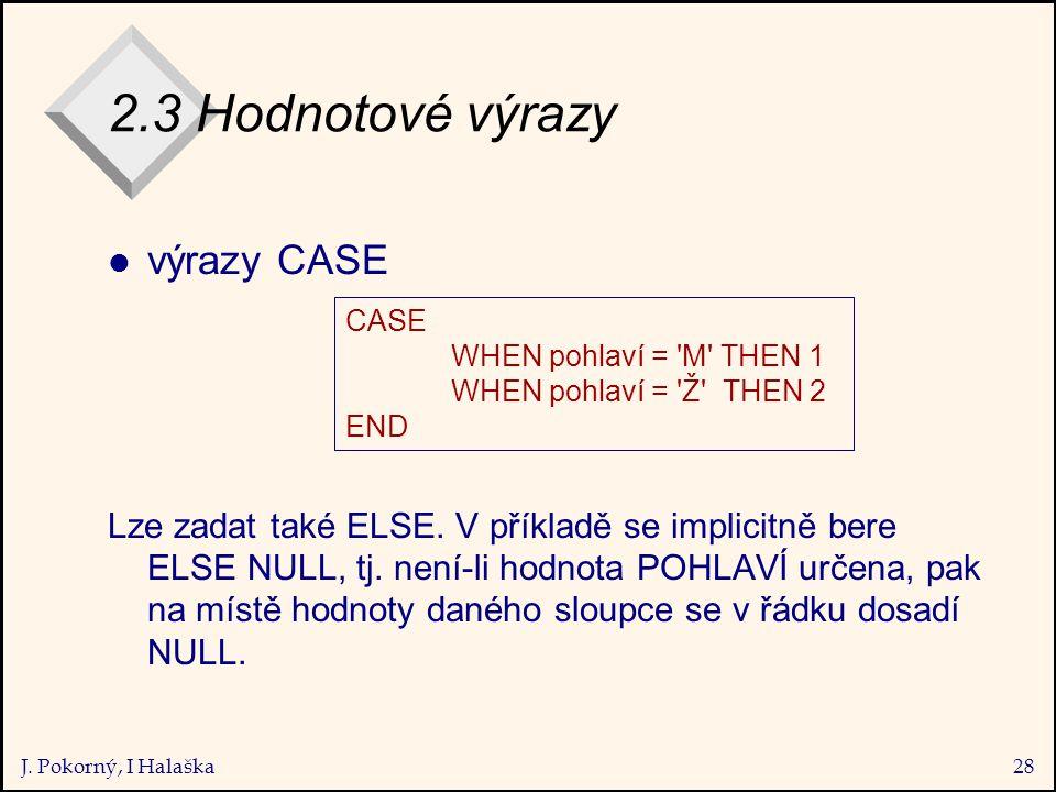 J. Pokorný, I Halaška28 2.3 Hodnotové výrazy l výrazy CASE Lze zadat také ELSE.