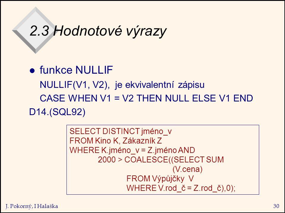 J. Pokorný, I Halaška30 2.3 Hodnotové výrazy l funkce NULLIF NULLIF(V1, V2), je ekvivalentní zápisu CASE WHEN V1 = V2 THEN NULL ELSE V1 END D14.(SQL92