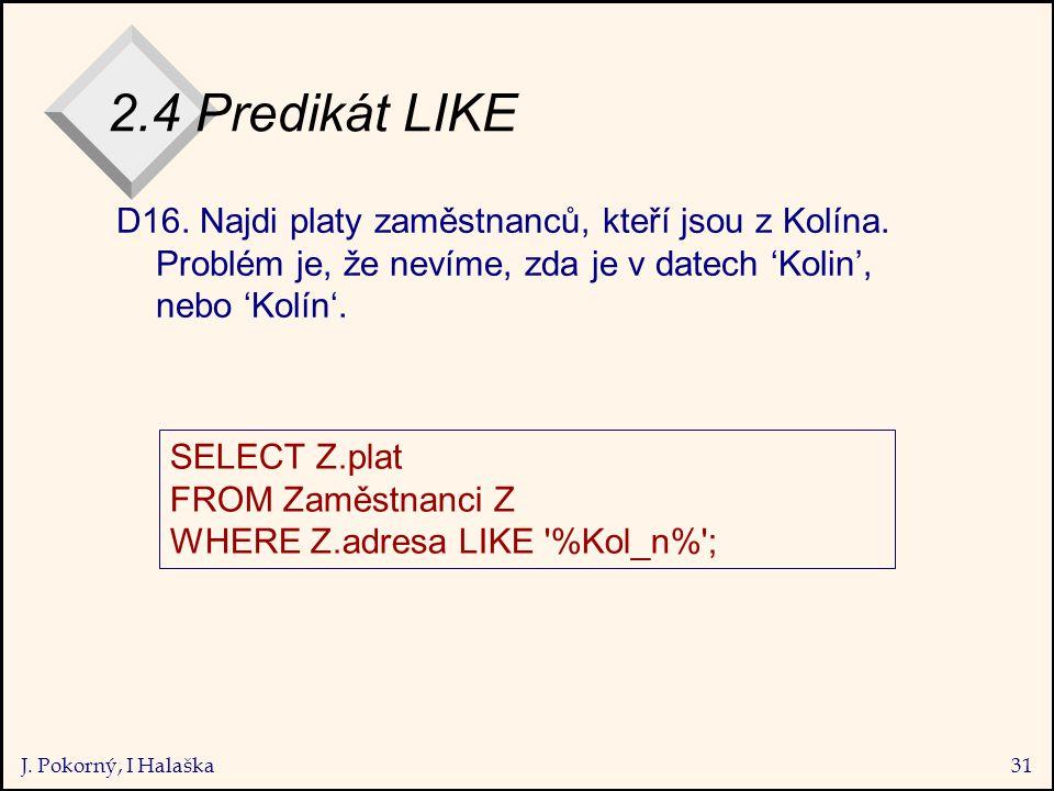 J. Pokorný, I Halaška31 2.4 Predikát LIKE D16. Najdi platy zaměstnanců, kteří jsou z Kolína.