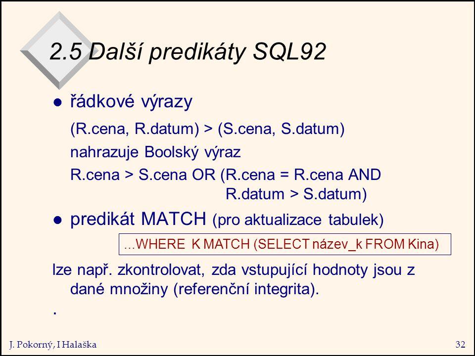 J. Pokorný, I Halaška32 2.5 Další predikáty SQL92 l řádkové výrazy (R.cena, R.datum) > (S.cena, S.datum) nahrazuje Boolský výraz R.cena > S.cena OR (R