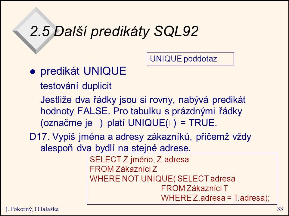 J. Pokorný, I Halaška33 2.5 Další predikáty SQL92 l predikát UNIQUE testování duplicit Jestliže dva řádky jsou si rovny, nabývá predikát hodnoty FALSE