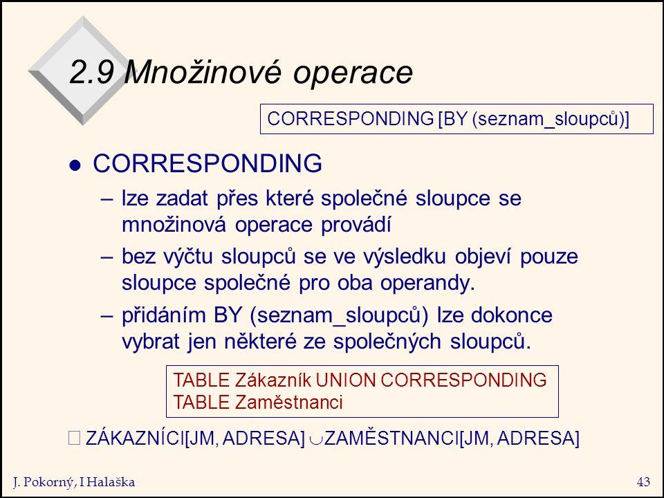 J. Pokorný, I Halaška43 2.9 Množinové operace l CORRESPONDING –lze zadat přes které společné sloupce se množinová operace provádí –bez výčtu sloupců s