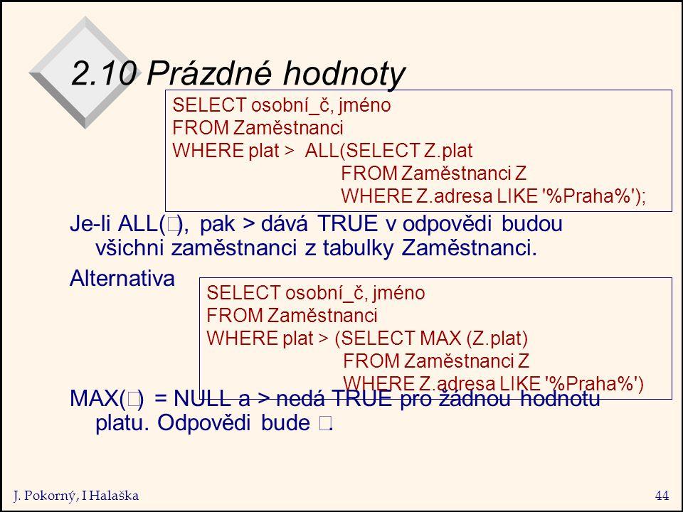 J. Pokorný, I Halaška44 2.10 Prázdné hodnoty Je-li ALL(  ), pak > dává TRUE v odpovědi budou všichni zaměstnanci z tabulky Zaměstnanci. Alternativa M