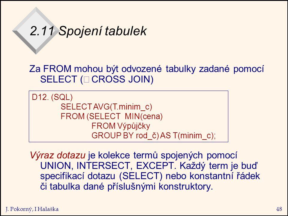 J. Pokorný, I Halaška48 2.11 Spojení tabulek Za FROM mohou být odvozené tabulky zadané pomocí SELECT (  CROSS JOIN) Výraz dotazu je kolekce termů sp