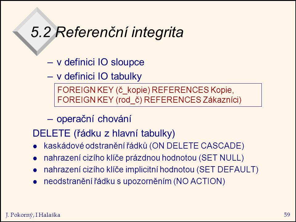 J. Pokorný, I Halaška59 5.2 Referenční integrita –v definici IO sloupce –v definici IO tabulky –operační chování DELETE (řádku z hlavní tabulky) l kas